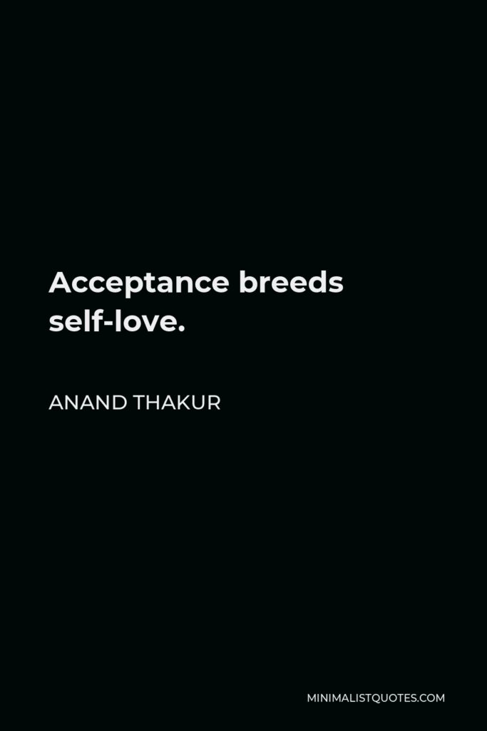 Anand Thakur Quote - Acceptance breeds self-love.