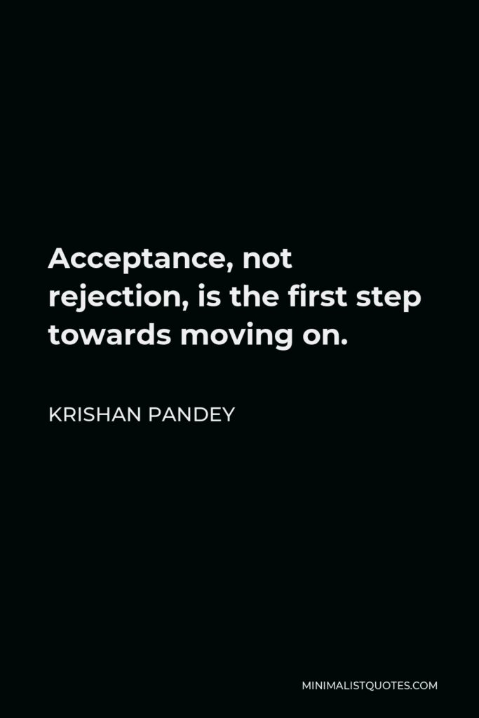 Krishan Pandey Quote - Acceptance, not rejection, is the first step towards moving on.