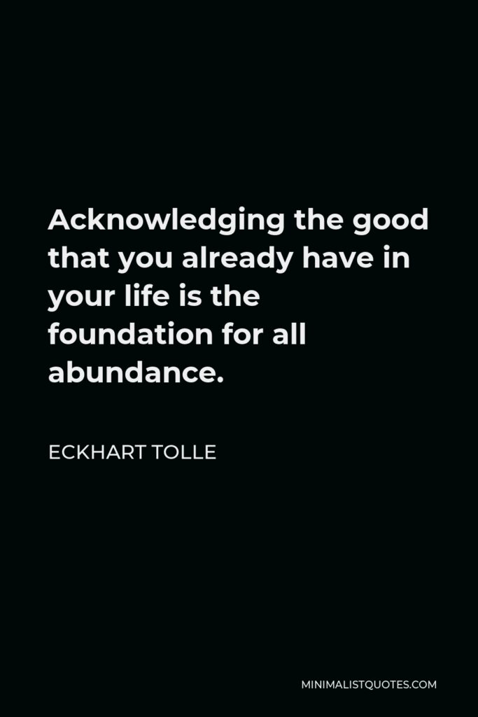 Eckhart Tolle Quote - Acknowledging the good that you already have in your life is the foundation for all abundance.