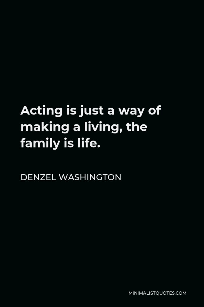 Denzel Washington Quote - Acting is just a way of making a living, the family is life.