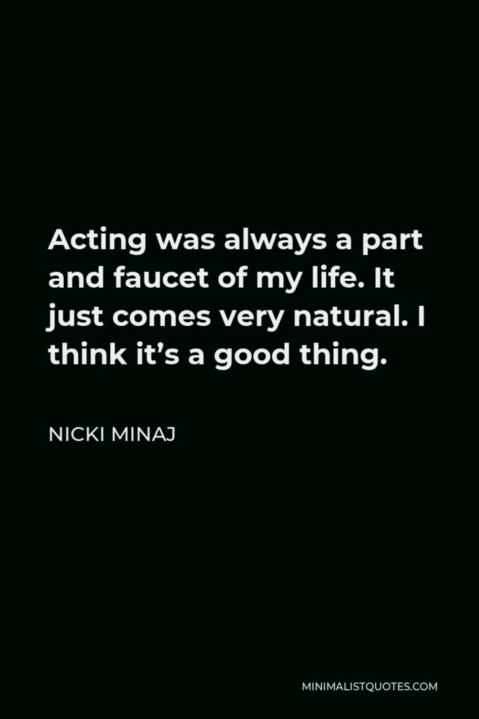 Nicki Minaj Quote - Acting was always a part and faucet of my life. It just comes very natural. I think it's a good thing.