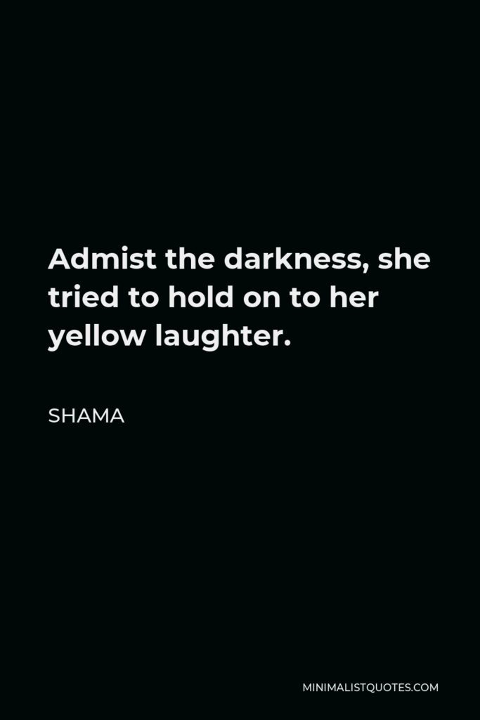 Shama Quote - Admist the darkness, she tried to hold on to her yellow laughter.