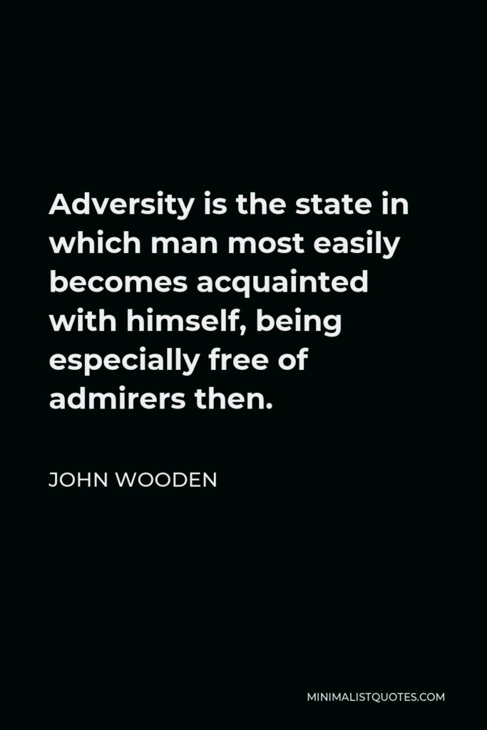 John Wooden Quote - Adversity is the state in which man most easily becomes acquainted with himself, being especially free of admirers then.