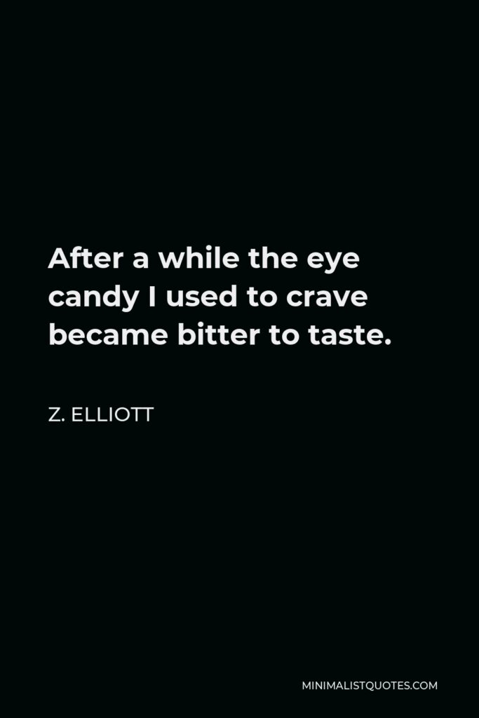 Z. Elliott Quote - After a while the eye candy I used to crave became bitter to taste.