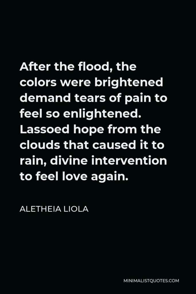 Aletheia Liola Quote - After the flood, the colors were brightened demand tears of pain to feel so enlightened. Lassoed hope from the clouds that caused it to rain, divine intervention to feel love again.
