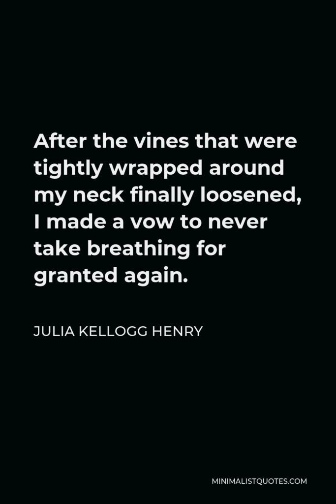 Julia Kellogg Henry Quote - After the vines that were tightly wrapped around my neck finally loosened, I made a vow to never take breathing for granted again.