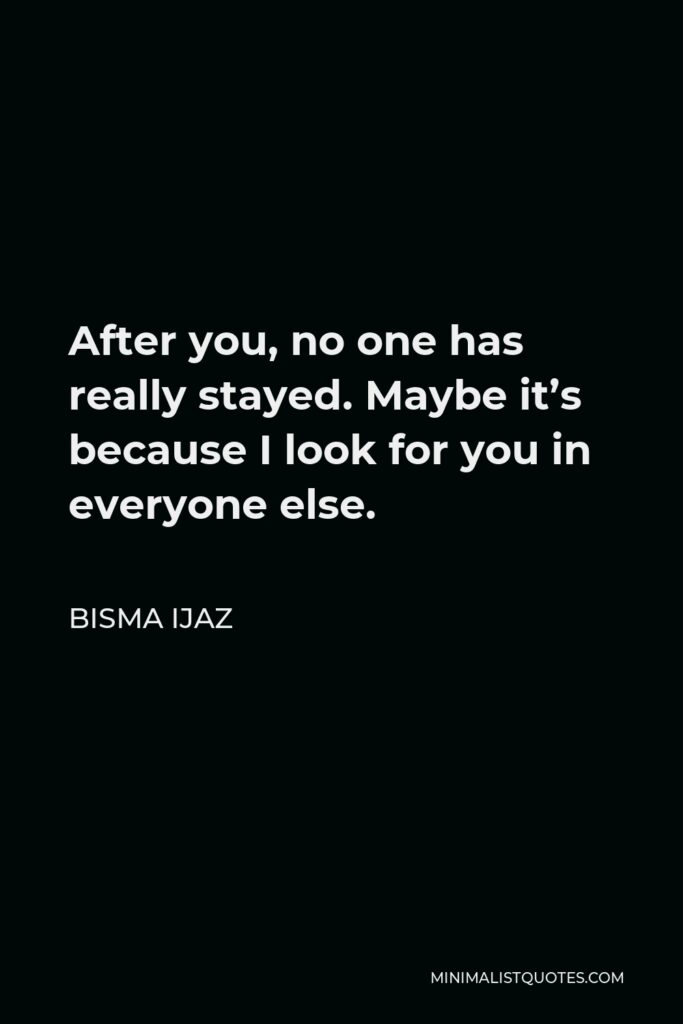 Bisma Ijaz Quote - After you, no one has really stayed. Maybe it's because I look for you in everyone else.