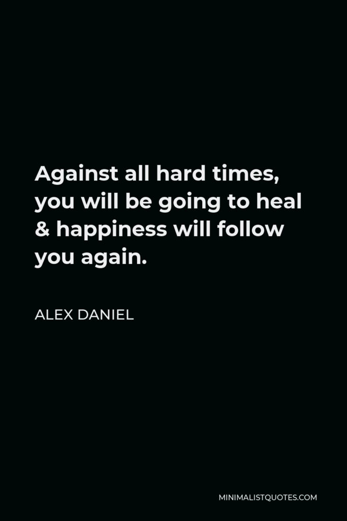 Alex Daniel Quote - Against all hard times, you will be going to heal & happiness will follow you again.
