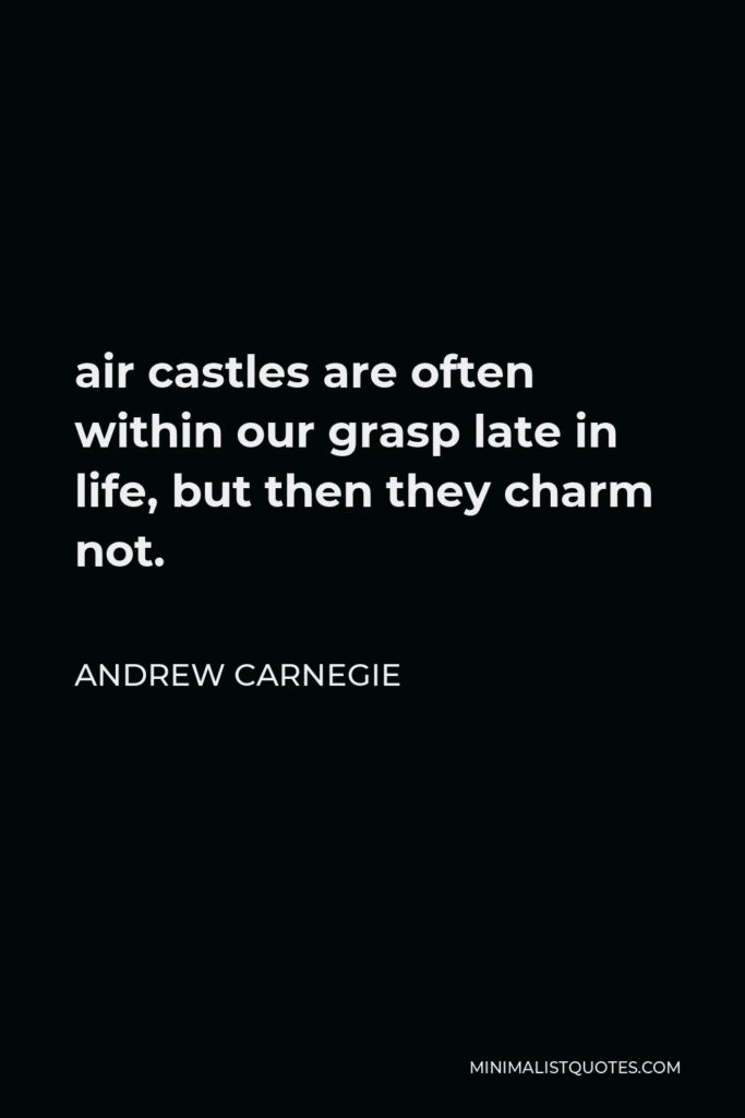 Andrew Carnegie Quote - air castles are often within our grasp late in life, but then they charm not.