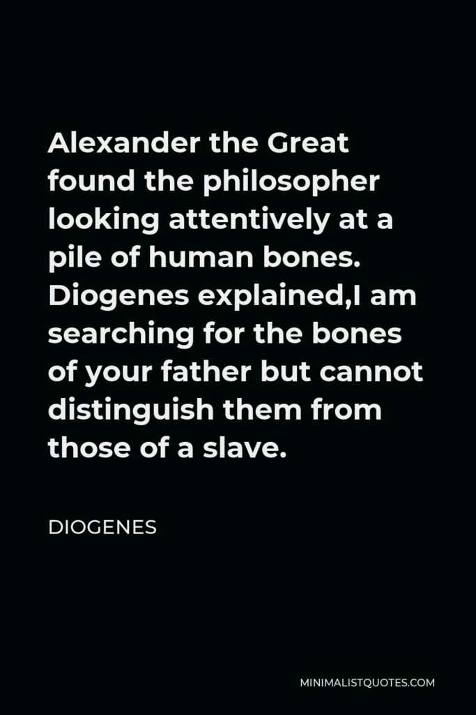 Diogenes Quote - Alexander the Great found the philosopher looking attentively at a pile of human bones. Diogenes explained,I am searching for the bones of your father but cannot distinguish them from those of a slave.