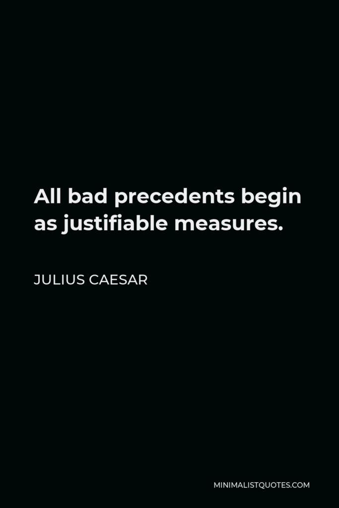 Julius Caesar Quote - All bad precedents begin as justifiable measures.