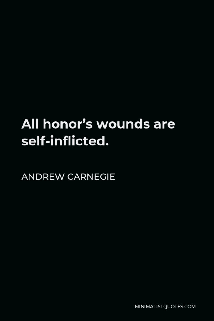 Andrew Carnegie Quote - All honor's wounds are self-inflicted.
