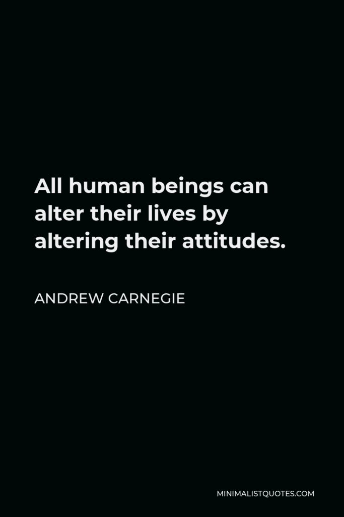 Andrew Carnegie Quote - All human beings can alter their lives by altering their attitudes.
