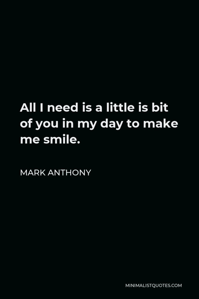 Mark Anthony Quote - All I need is a little is bit of you in my day to make me smile.