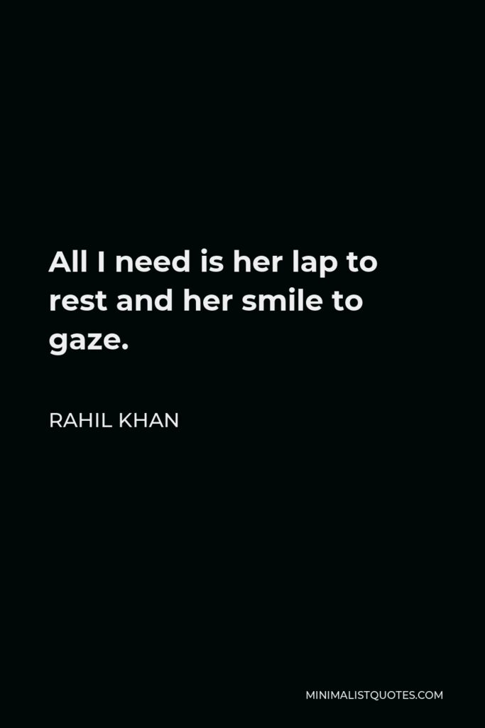 Rahil Khan Quote - All I need is her lap to rest and her smile to gaze.