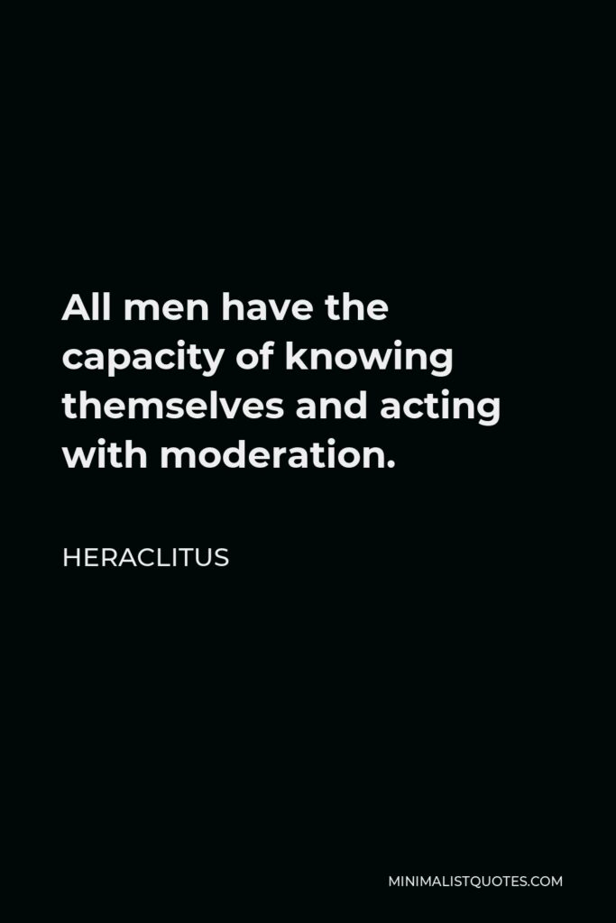 Heraclitus Quote - All men have the capacity of knowing themselves and acting with moderation.