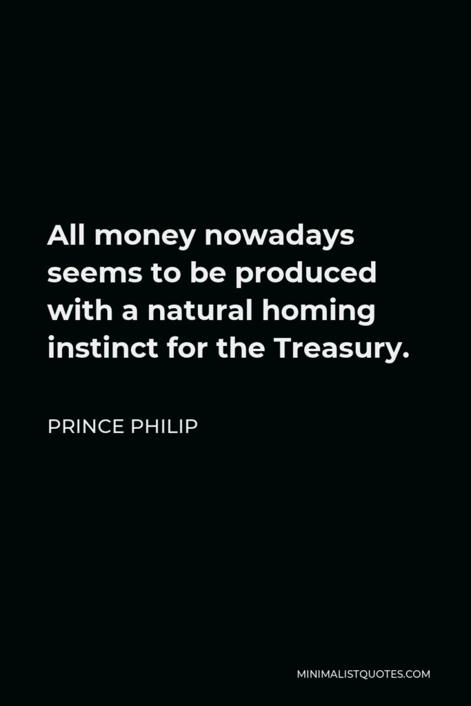 Prince Philip Quote - All money nowadays seems to be produced with a natural homing instinct for the Treasury.