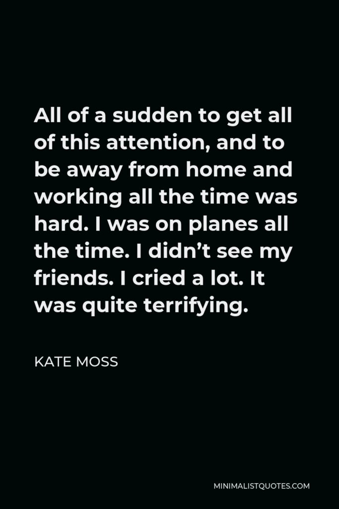 Kate Moss Quote - All of a sudden to get all of this attention, and to be away from home and working all the time was hard. I was on planes all the time. I didn't see my friends. I cried a lot. It was quite terrifying.