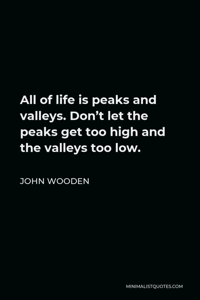 John Wooden Quote - All of life is peaks and valleys. Don't let the peaks get too high and the valleys too low.