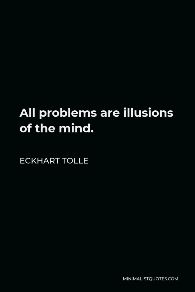 Eckhart Tolle Quote - All problems are illusions of the mind.