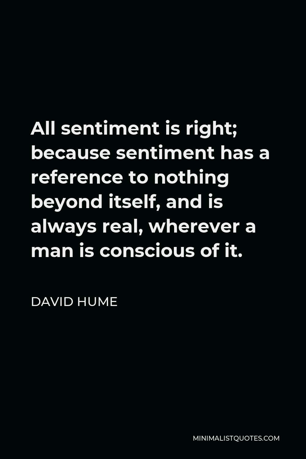 David Hume Quote - All sentiment is right; because sentiment has a reference to nothing beyond itself, and is always real, wherever a man is conscious of it.