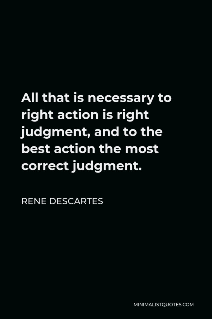 Rene Descartes Quote - All that is necessary to right action is right judgment, and to the best action the most correct judgment.
