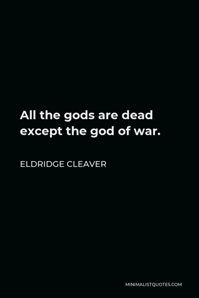 Eldridge Cleaver Quote - All the gods are dead except the god of war.