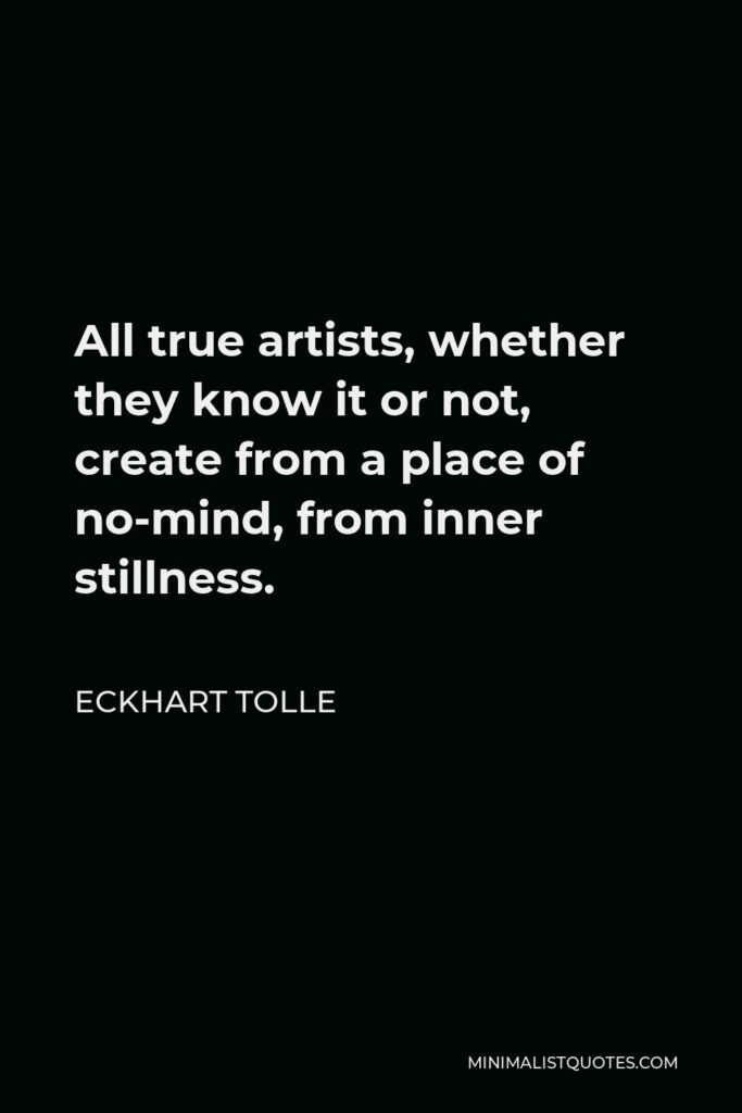 Eckhart Tolle Quote - All true artists, whether they know it or not, create from a place of no-mind, from inner stillness.