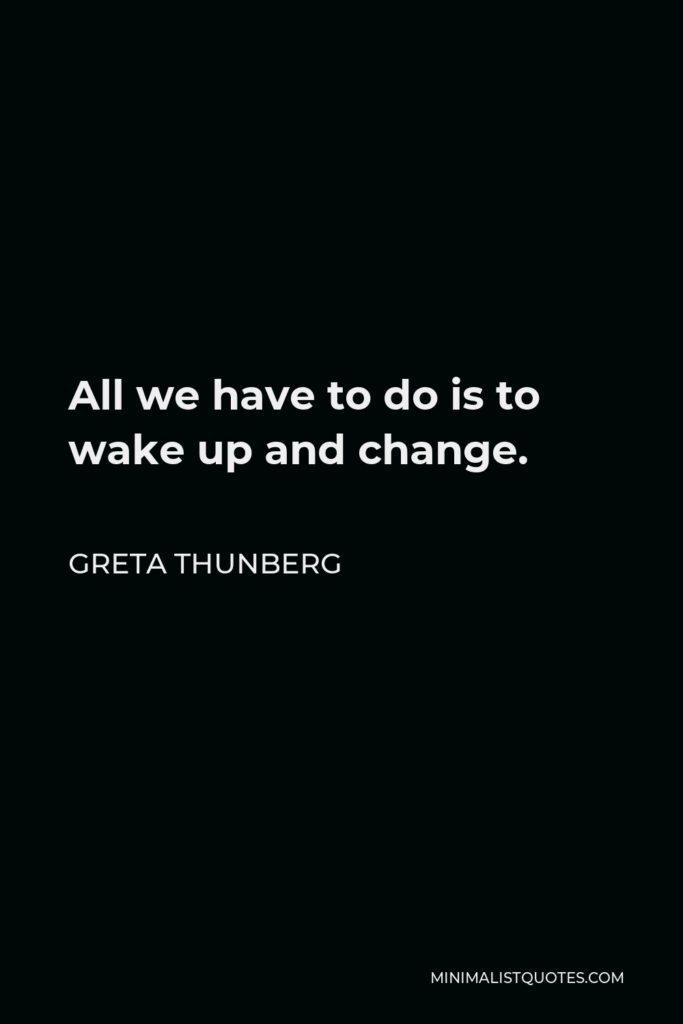 Greta Thunberg Quote - All we have to do is to wake up and change.