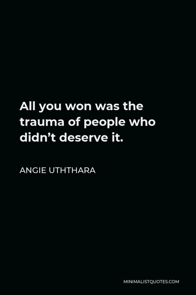 Angie Uththara Quote - All you won was the trauma of people who didn't deserve it.