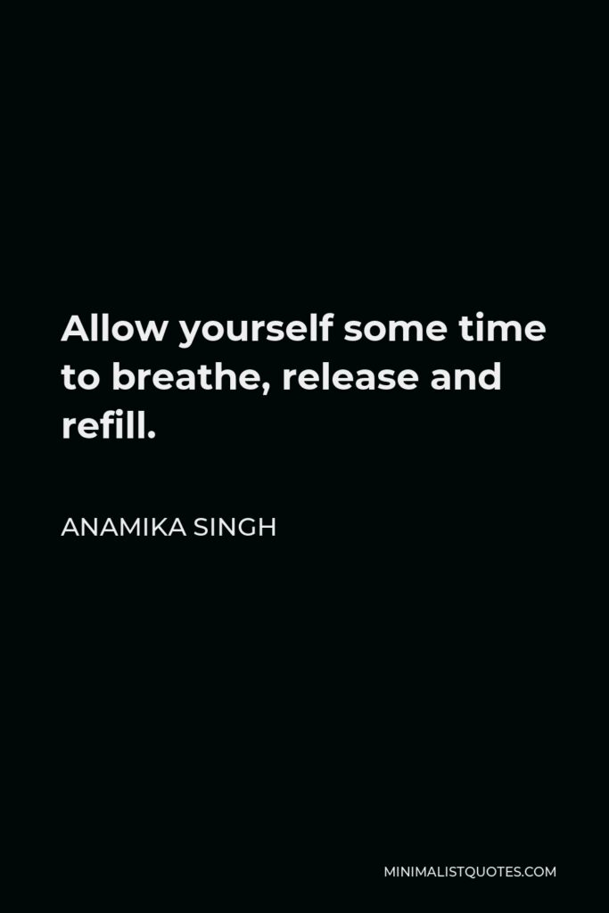 Anamika Singh Quote - Allow yourself some time to breathe, release and refill.