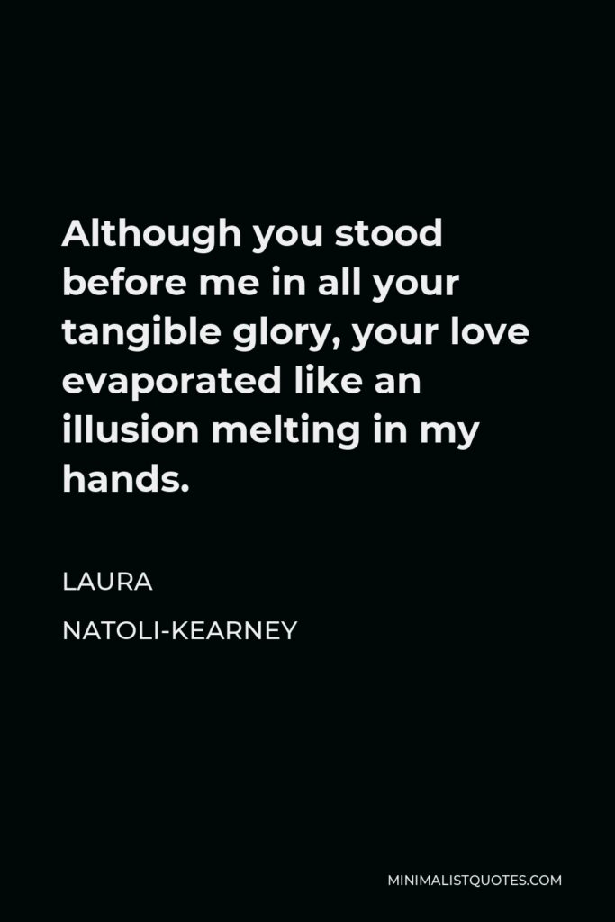 Laura Natoli-Kearney Quote - Although you stood before me in all your tangible glory, your love evaporated like an illusion melting in my hands.