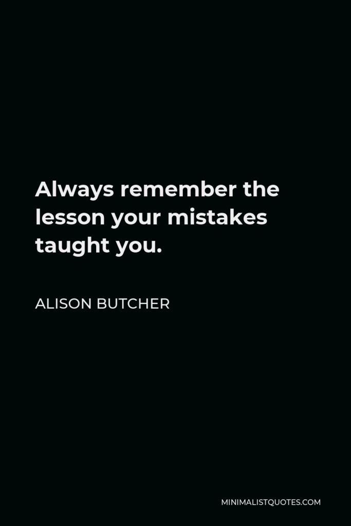 Alison Butcher Quote - Always remember the lesson your mistakes taught you.