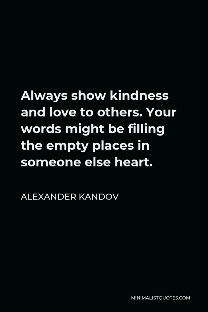 Alexander Kandov Quote - Always show kindness and love to others. Your words might be filling the empty places in someone else heart.