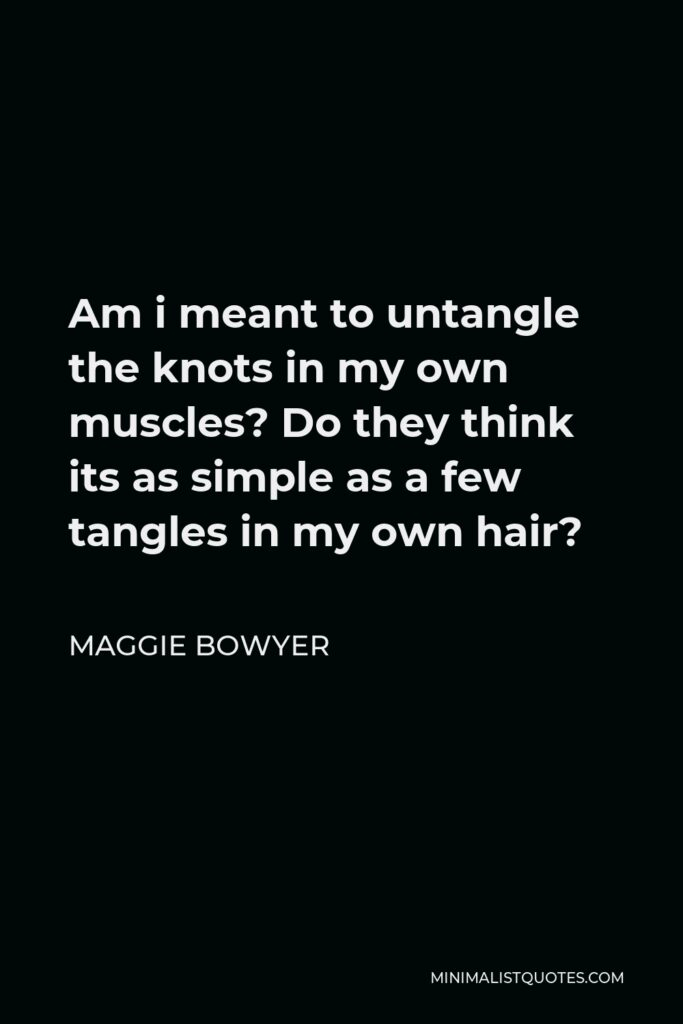 Maggie Bowyer Quote - Am i meant to untangle the knots in my own muscles? Do they think its as simple as a few tangles in my own hair?