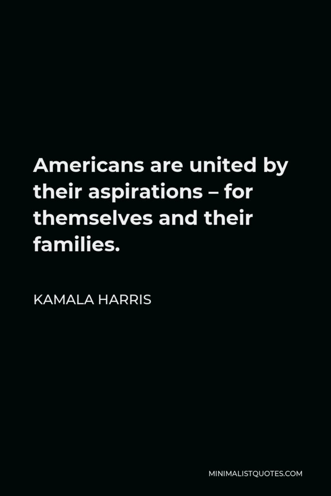 Kamala Harris Quote - Americans are united by their aspirations – for themselves and their families.