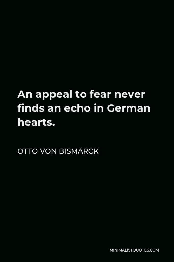 Otto von Bismarck Quote - An appeal to fear never finds an echo in German hearts.