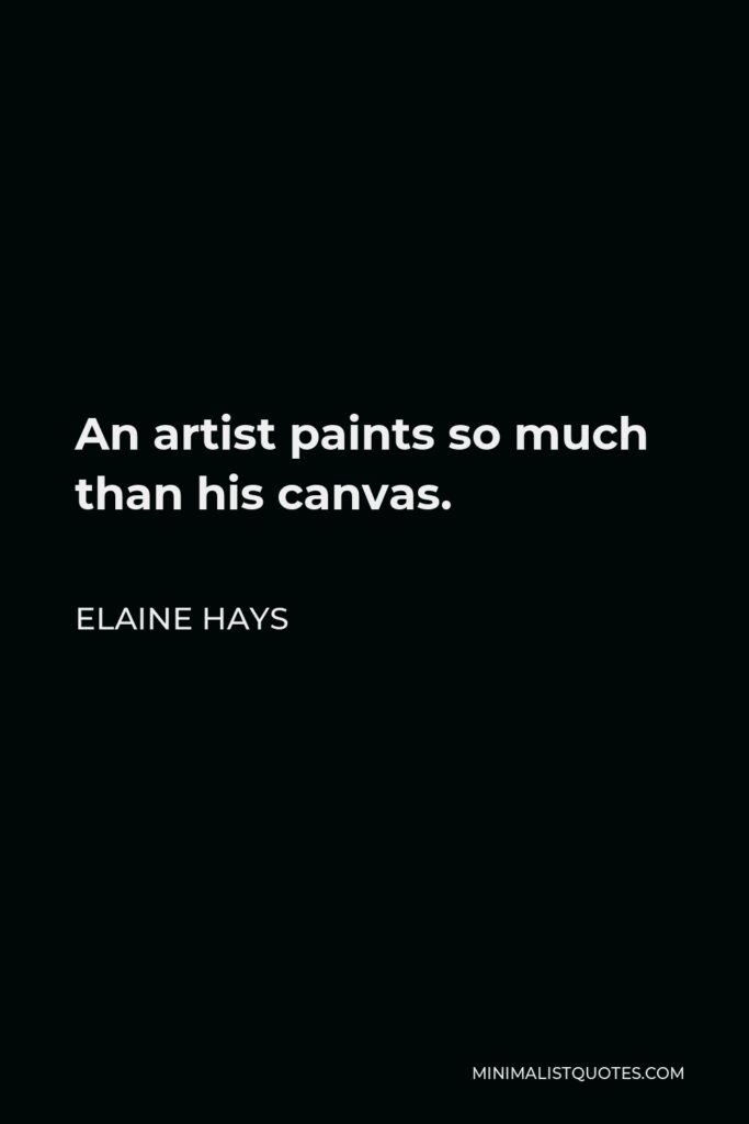 Elaine Hays Quote - An artist paints so much than his canvas.