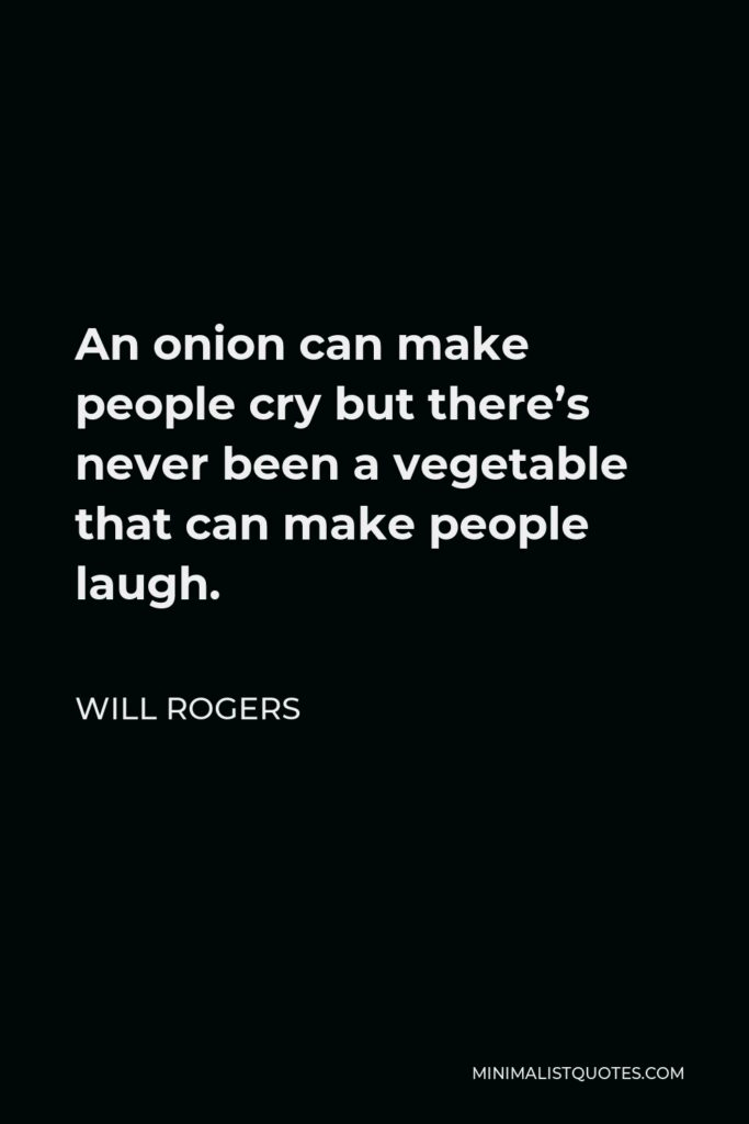 Will Rogers Quote - An onion can make people cry but there's never been a vegetable that can make people laugh.