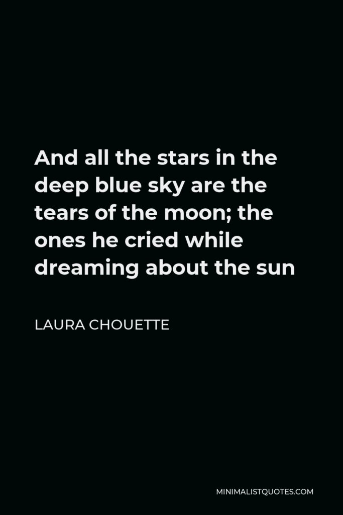 Laura Chouette Quote - And all the stars in the deep blue sky are the tears of the moon; the ones he cried while dreaming about the sun