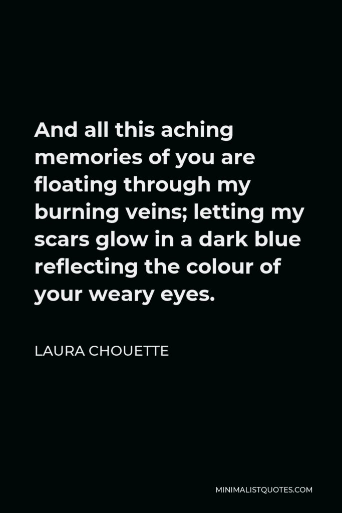 Laura Chouette Quote - And all this aching memories of you are floating through my burning veins; letting my scars glow in a dark blue reflecting the colour of your weary eyes.