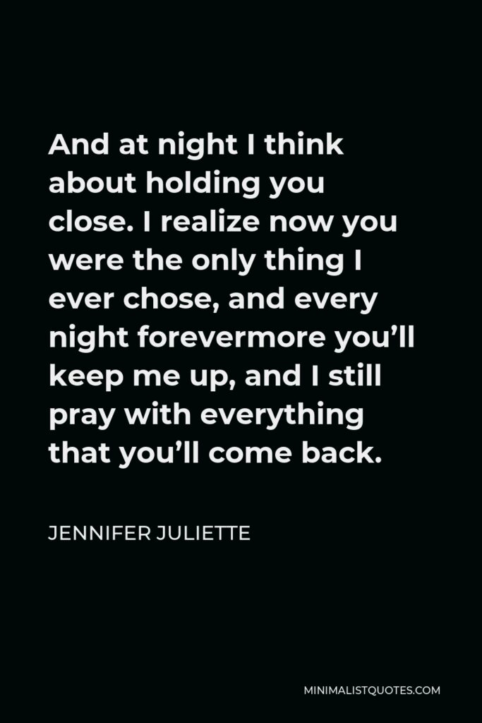 Jennifer Juliette Quote - And at night I think about holding you close.I realize now you were the only thing I ever chose, and every night forevermore you'll keep me up, and I still pray with everything that you'll come back.