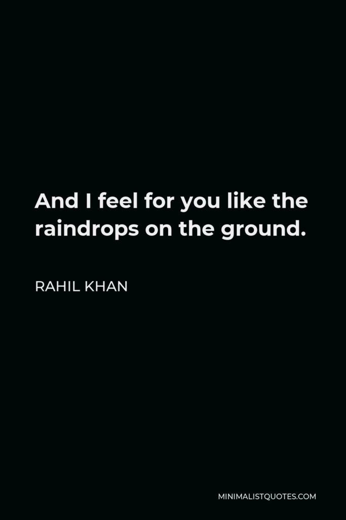 Rahil Khan Quote - And I feel for you like the raindrops on the ground.