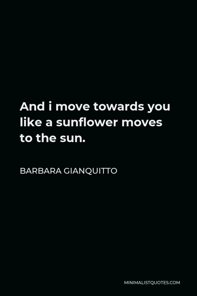 Barbara Gianquitto Quote - And i move towards you like a sunflower moves to the sun.