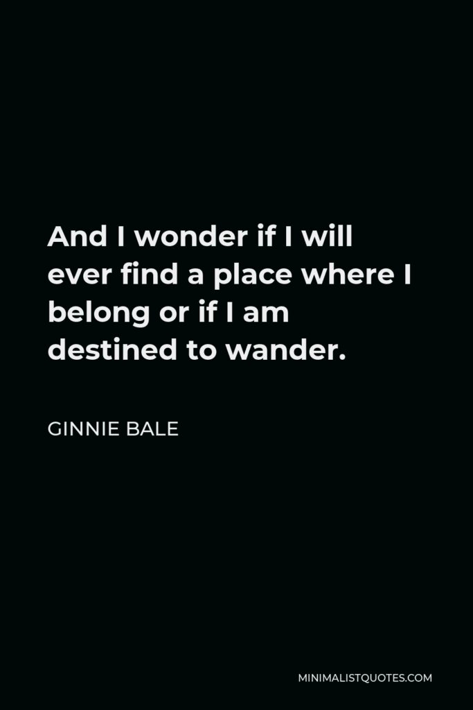 Ginnie Bale Quote - And I wonder if I will ever find a place where I belong or if I am destined to wander.