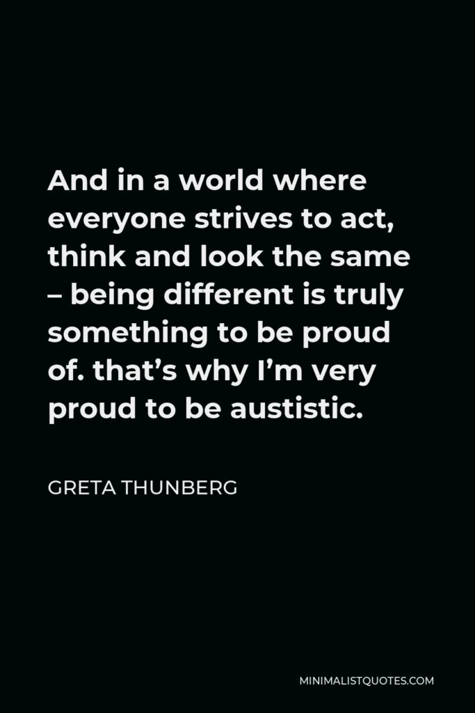 Greta Thunberg Quote - And in a world where everyone strives to act, think and look the same – being different is truly something to be proud of. that's why I'm very proud to be austistic.
