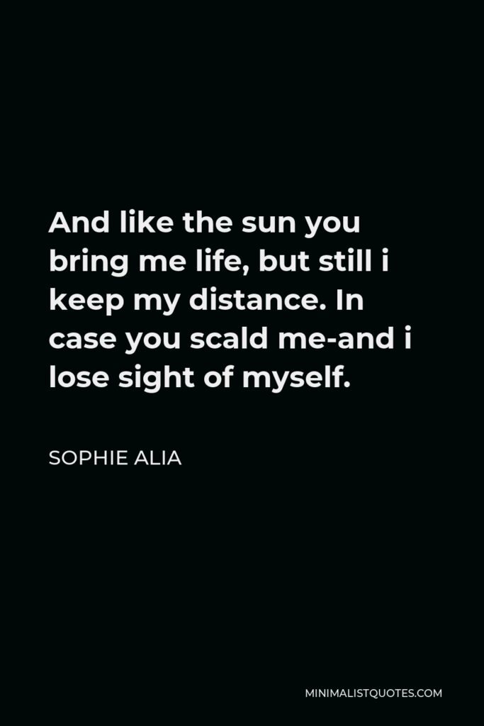 Sophie Alia Quote - And like the sun you bring me life, but still i keep my distance. In case you scald me-and i lose sight of myself.