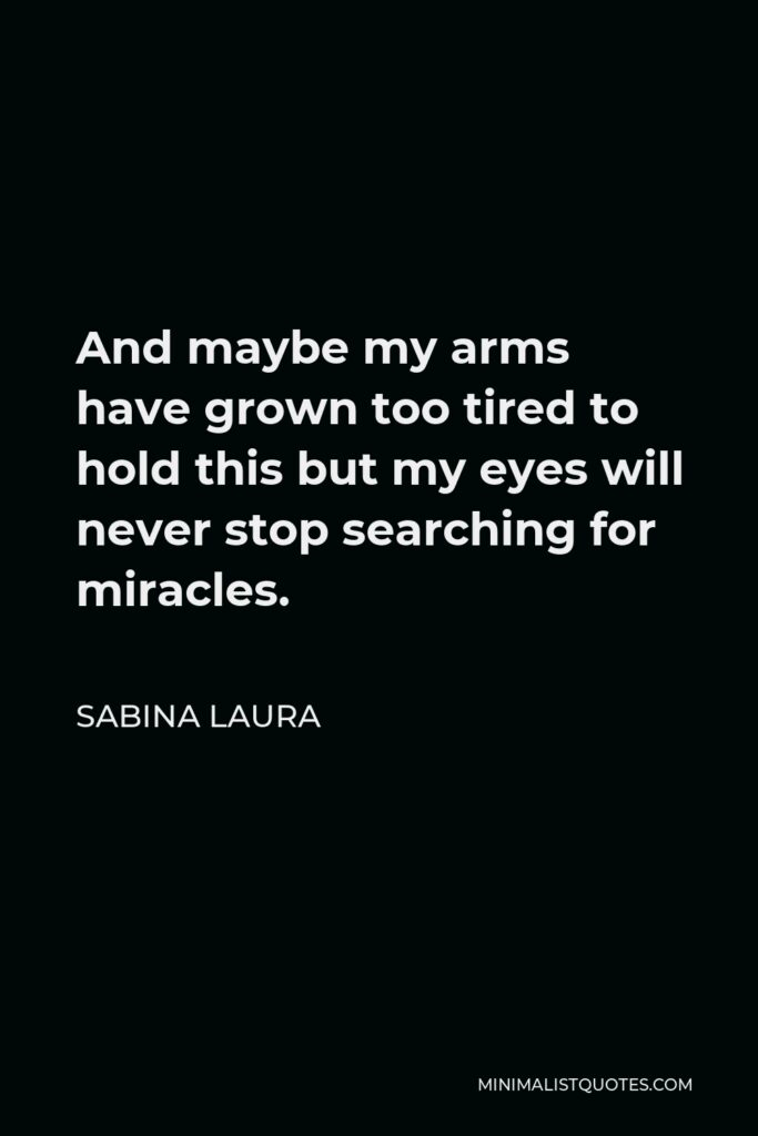 Sabina Laura Quote - And maybe my arms have grown too tired to hold this but my eyes will never stop searching for miracles.