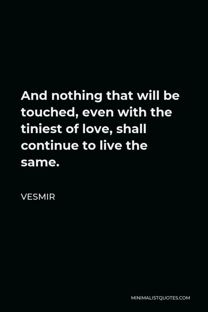 Vesmir Quote - And nothing that will be touched, even with the tiniest of love, shall continue to live the same.
