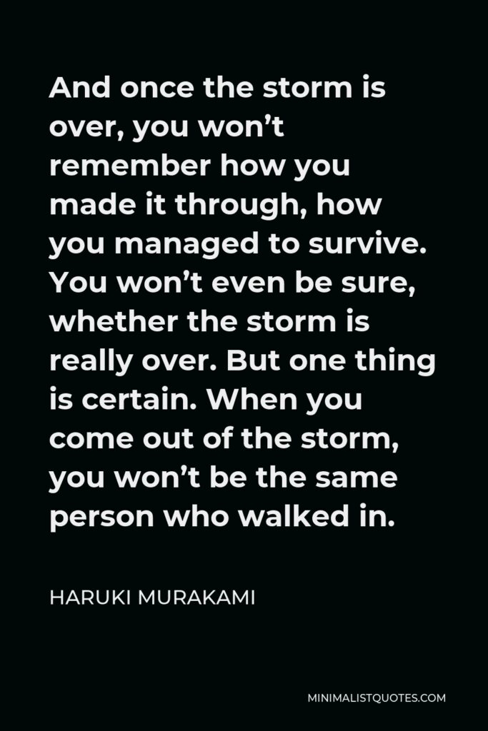 Haruki Murakami Quote - And once the storm is over, you won't remember how you made it through, how you managed to survive. You won't even be sure, whether the storm is really over. But one thing is certain. When you come out of the storm, you won't be the same person who walked in.